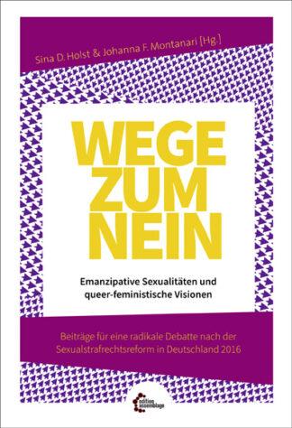 Wege zum Nein. Emanzipative Sexualitäten und queer-feministische Visionen Beiträge für eine radikale Debatte nach der Sexualstrafrechtsreform in Deutschland 2016